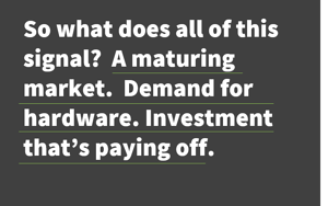 Hardware - Demand Maturing Investment paying off